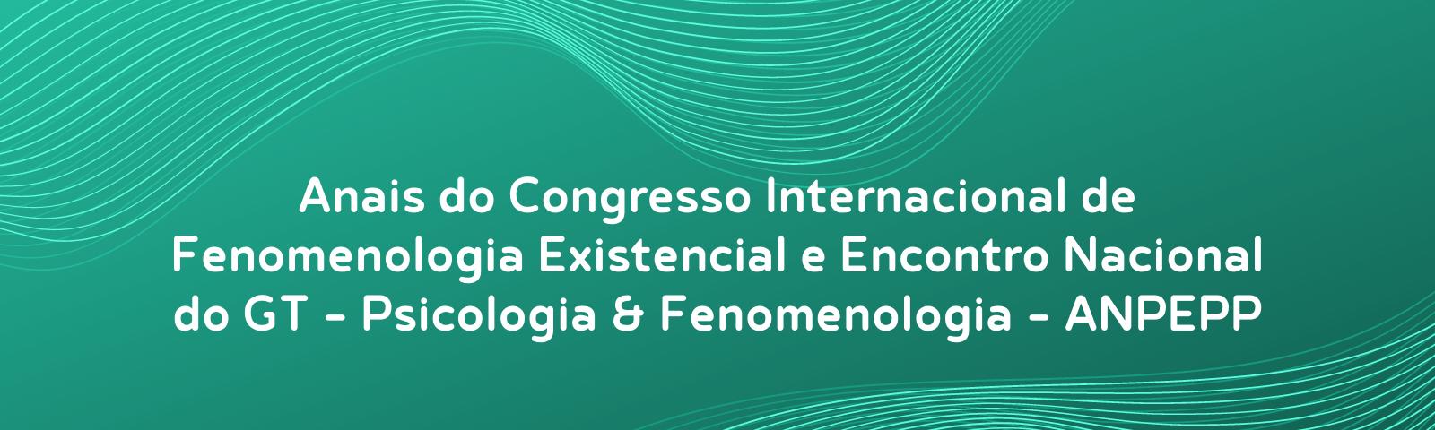 Anais do Congresso Internacional de Fenomenologia Existencial e Encontro Nacional do GT Psicologia & Fenomenologia - ANPEPP